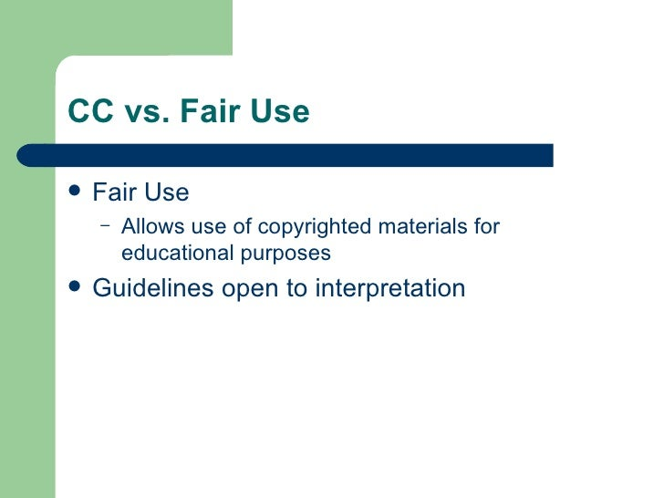 CC vs. Fair Use <ul><li>Fair Use  </li></ul><ul><ul><li>Allows use of copyrighted materials for educational purposes </li>...