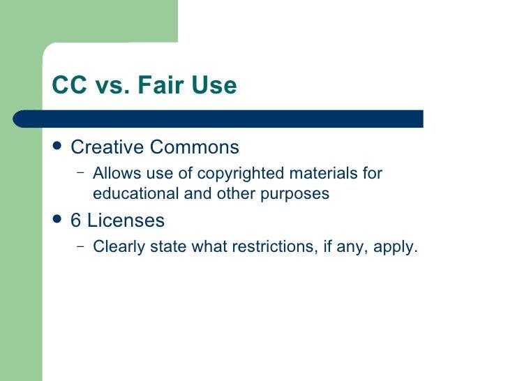 CC vs. Fair Use <ul><li>Creative Commons </li></ul><ul><ul><li>Allows use of copyrighted materials for educational and oth...