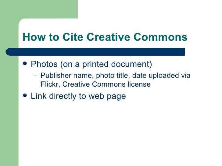 How to Cite Creative Commons <ul><li>Photos (on a printed document) </li></ul><ul><ul><li>Publisher name, photo title, dat...