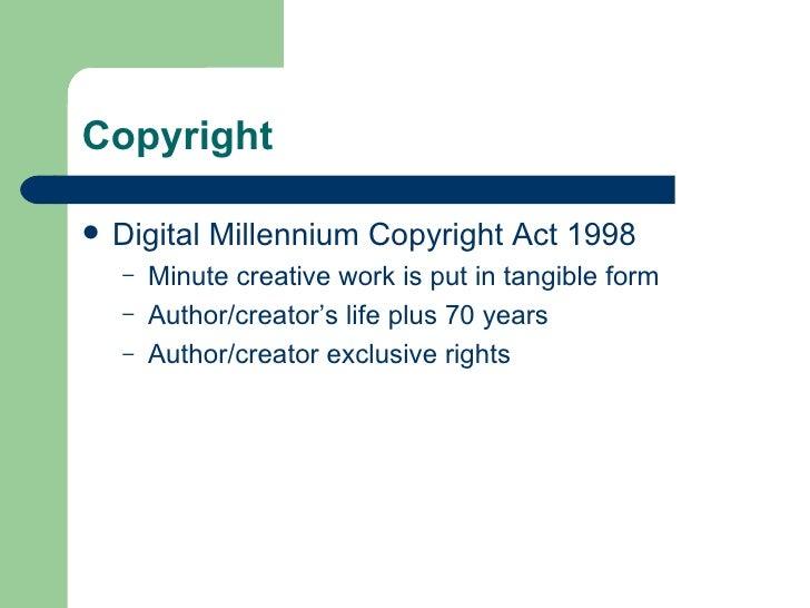 Copyright <ul><li>Digital Millennium Copyright Act 1998 </li></ul><ul><ul><li>Minute creative work is put in tangible form...
