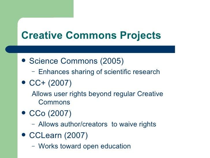 Creative Commons Projects <ul><li>Science Commons (2005) </li></ul><ul><ul><li>Enhances sharing of scientific research </l...