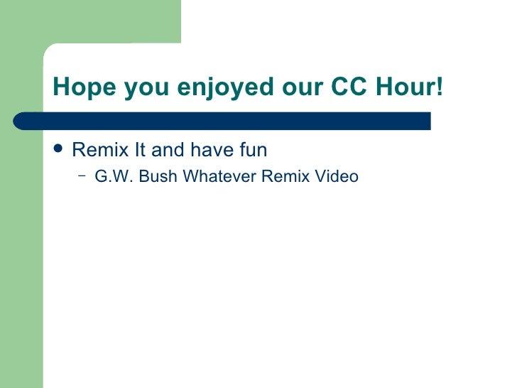 Hope you enjoyed our CC Hour! <ul><li>Remix It and have fun </li></ul><ul><ul><li>G.W. Bush Whatever Remix Video </li></ul...