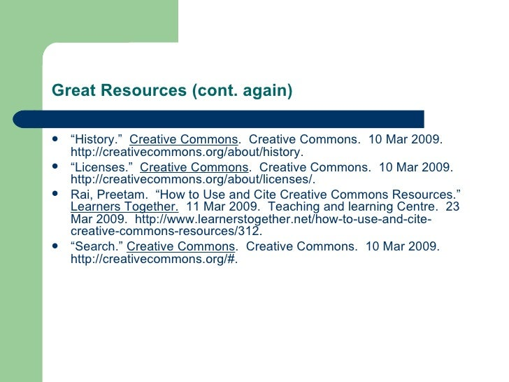 """Great Resources (cont. again) <ul><li>"""" History.""""  Creative Commons .  Creative Commons.  10 Mar 2009.  http://creativecom..."""