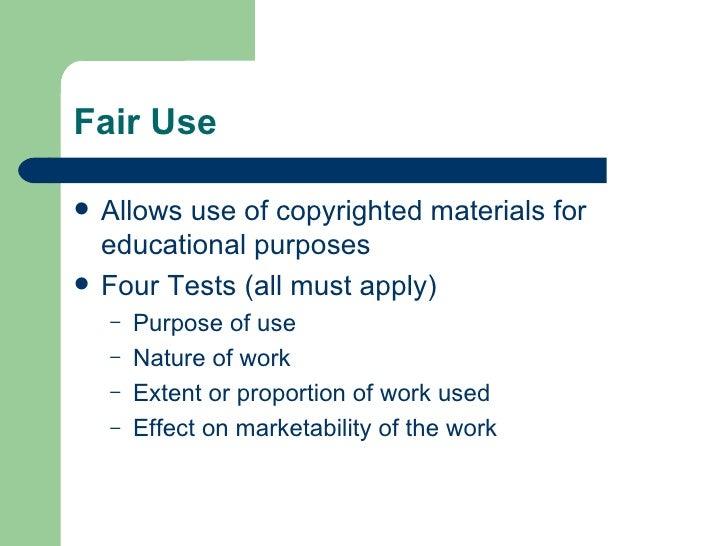 Fair Use <ul><li>Allows use of copyrighted materials for educational purposes </li></ul><ul><li>Four Tests (all must apply...