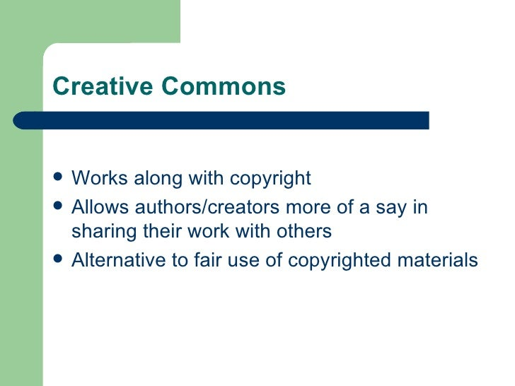 Creative Commons <ul><li>Works along with copyright </li></ul><ul><li>Allows authors/creators more of a say in sharing the...