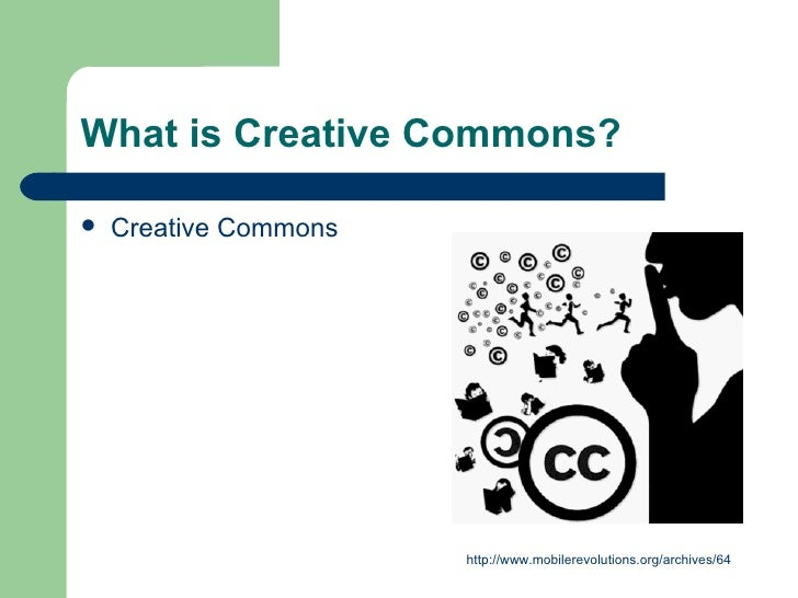 What is Creative Commons? <ul><li>Creative Commons  </li></ul>http://www.mobilerevolutions.org/archives/64