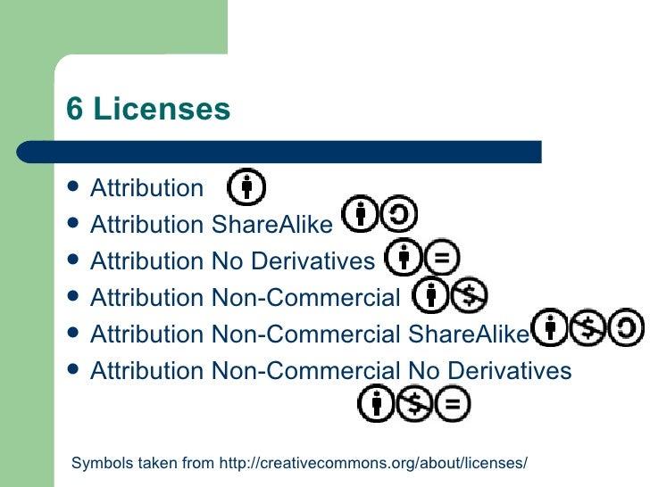 6 Licenses <ul><li>Attribution  </li></ul><ul><li>Attribution ShareAlike </li></ul><ul><li>Attribution No Derivatives  </l...