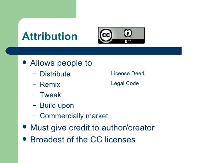 Attribution <ul><li>Allows people to </li></ul><ul><ul><li>Distribute </li></ul></ul><ul><ul><li>Remix </li></ul></ul><ul>...