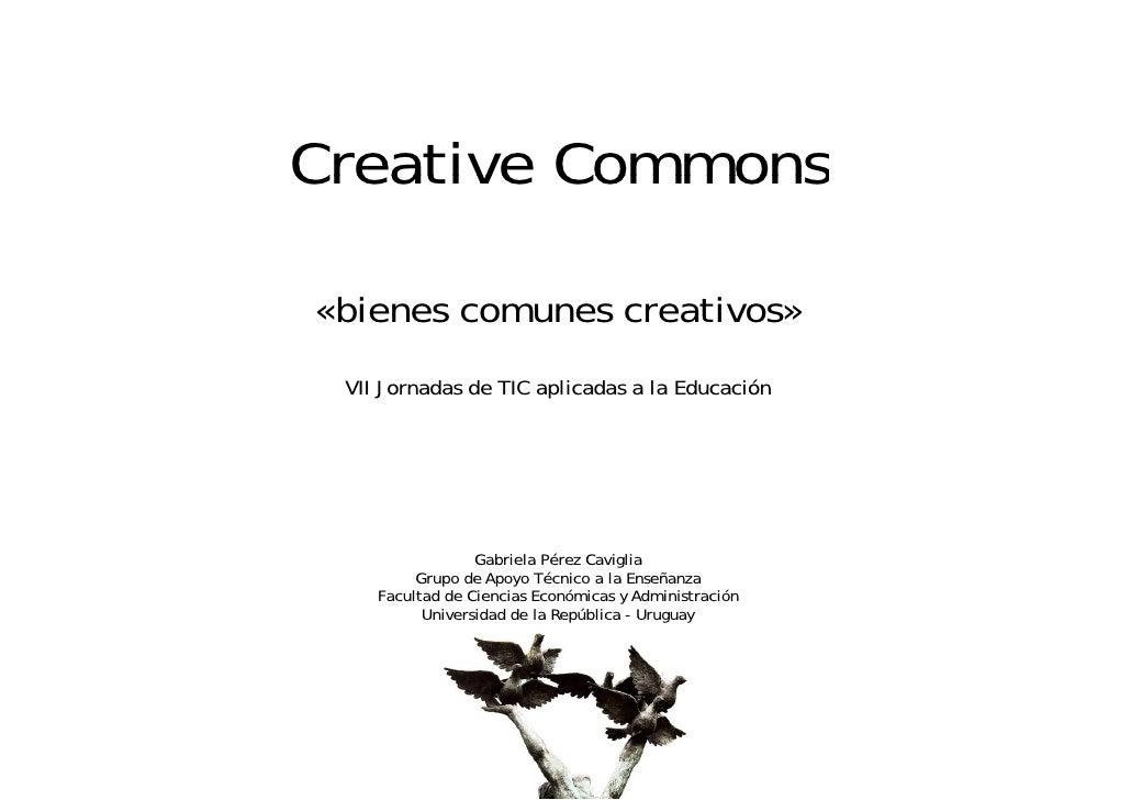 Creative Commons  «bienes comunes creativos»  VII Jornadas de TIC aplicadas a la Educación                      Gabriela P...