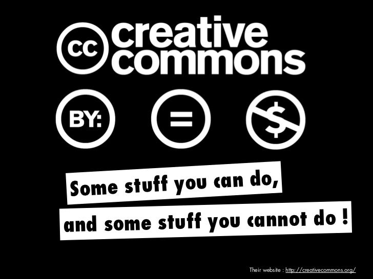 S ome stuff you can do,and some stuff you cannot do !                   Their website : http://creativecommons.org/