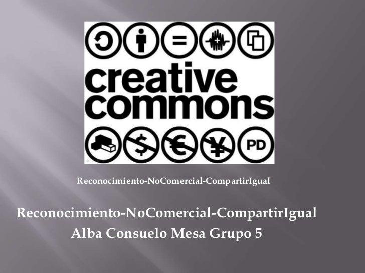 Reconocimiento-NoComercial-CompartirIgual<br />Reconocimiento-NoComercial-CompartirIgual<br />Alba Consuelo Mesa Grupo 5<b...