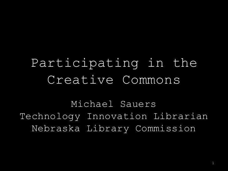Participating in theCreative Commons<br />Michael SauersTechnology Innovation LibrarianNebraska Library Commission<br />1<...