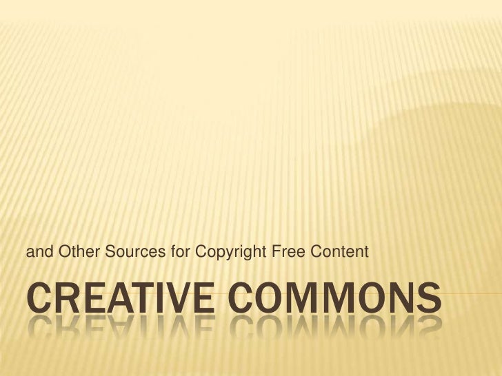 Creative Commons<br />and Other Sources for Copyright Free Content<br />