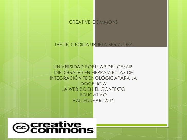 CREATIVE COMMONS IVETTE CECILIA URUETA BERMUDEZ  UNIVERSIDAD POPULAR DEL CESAR  DIPLOMADO EN HERRAMIENTAS DEINTEGRACIÓN TE...