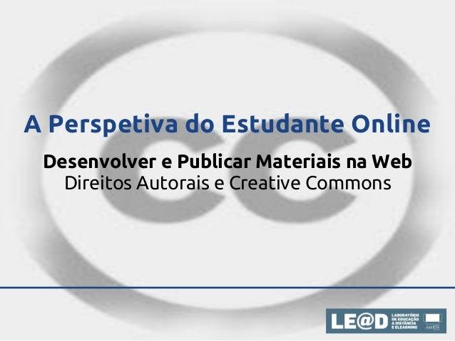A Perspetiva do Estudante Online Desenvolver e Publicar Materiais na Web   Direitos Autorais e Creative Commons