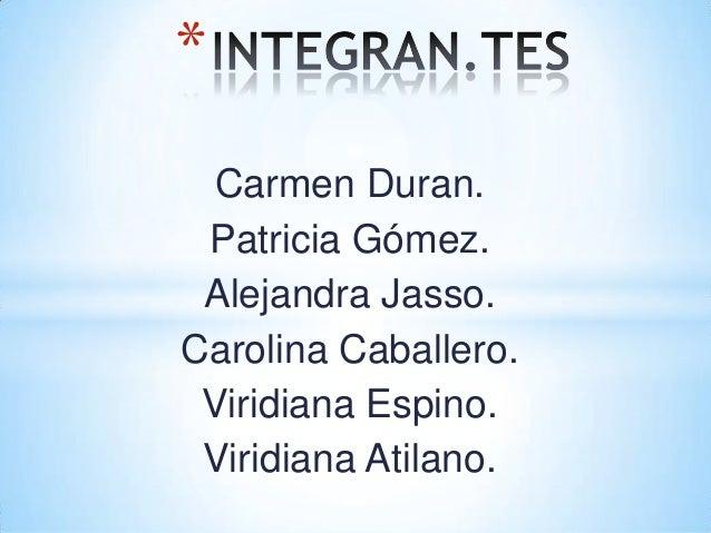*  Carmen Duran. Patricia Gómez. Alejandra Jasso.Carolina Caballero. Viridiana Espino. Viridiana Atilano.