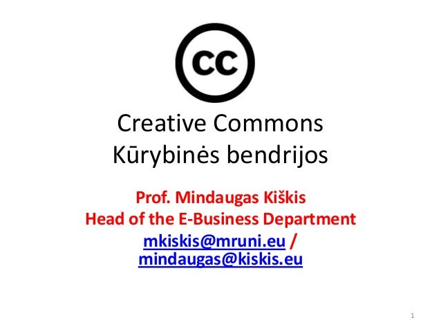 Creative Commons   Kūrybinės bendrijos      Prof. Mindaugas KiškisHead of the E-Business Department       mkiskis@mruni.eu...