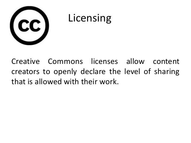 Licensing Creative Commons licenses allow content creators to openly declare the level of sharing that is allowed with the...