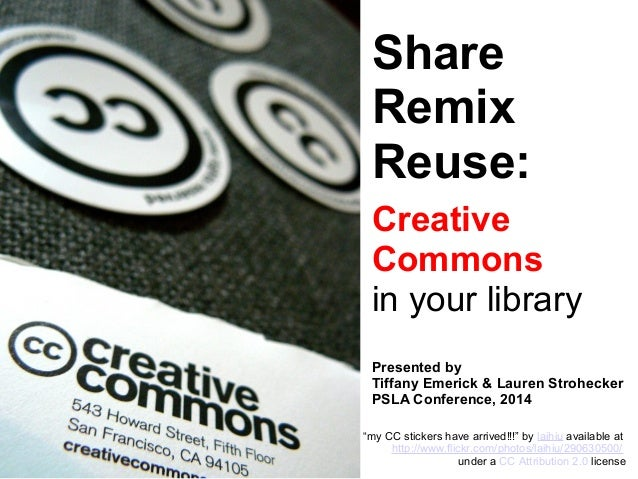 Share Remix Reuse: Creative Commons in your library Presented by Tiffany Emerick & Lauren Strohecker PSLA Conference, 2014...