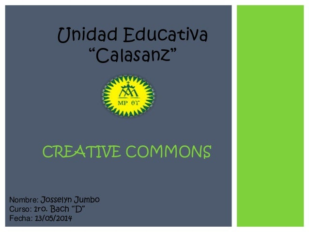 "Unidad Educativa ""Calasanz"" Nombre: Josselyn Jumbo Curso: 1ro. Bach ""D"" Fecha: 13/05/2014 CREATIVE COMMONS"