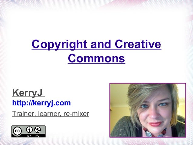 Copyright and Creative Commons KerryJ http://kerryj.com Trainer, learner, re-mixer
