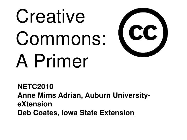 Creative Commons:A Primer<br />NETC2010<br />Anne Mims Adrian, Auburn University- eXtension<br />Deb Coates, Iowa State Ex...