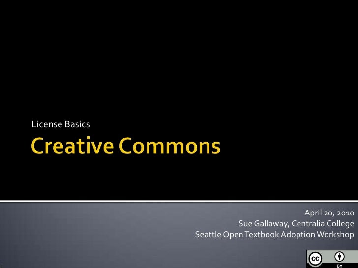 Creative Commons<br />License Basics<br />April 20, 2010<br />Sue Gallaway, Centralia College<br />Seattle Open Textbook A...