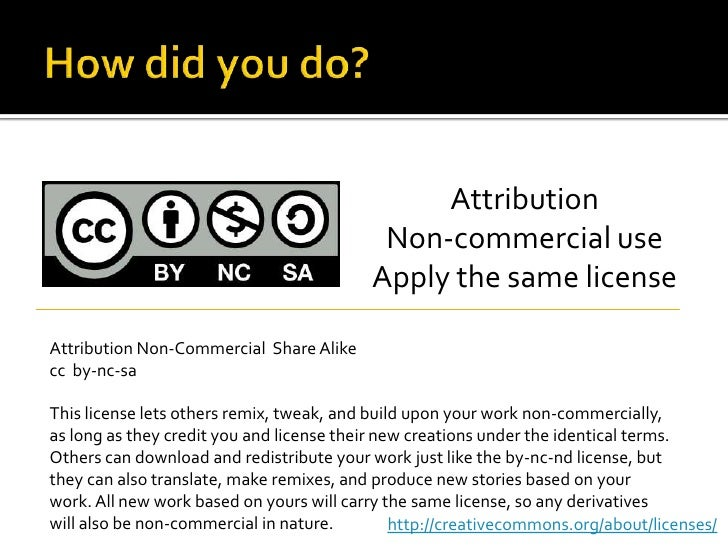How did you do?<br />Attribution<br />Non-commercial use<br />Apply the same license<br />Attribution Non-Commercial  Shar...