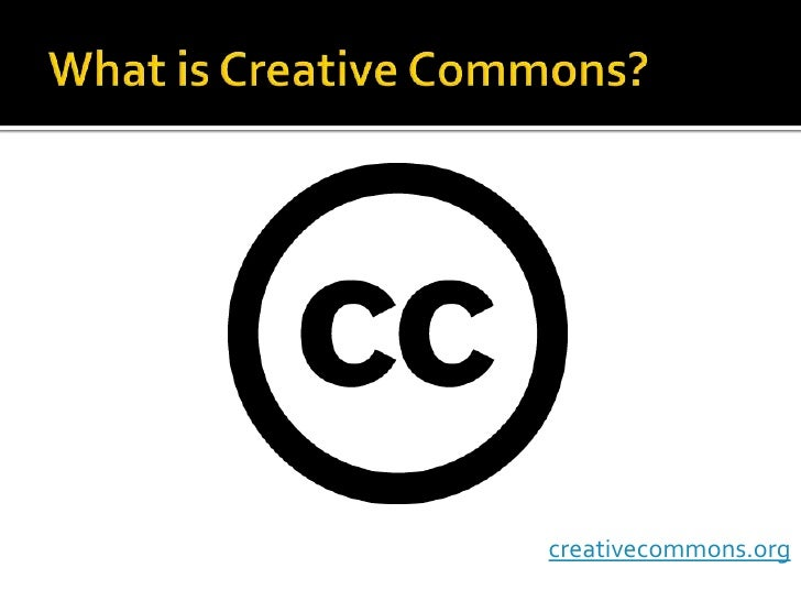 What is Creative Commons?<br />creativecommons.org<br />