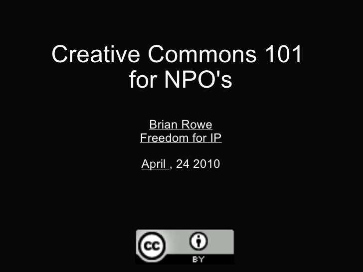 Creative Commons 101  for NPO's Brian Rowe Freedom for IP April  , 24 2010
