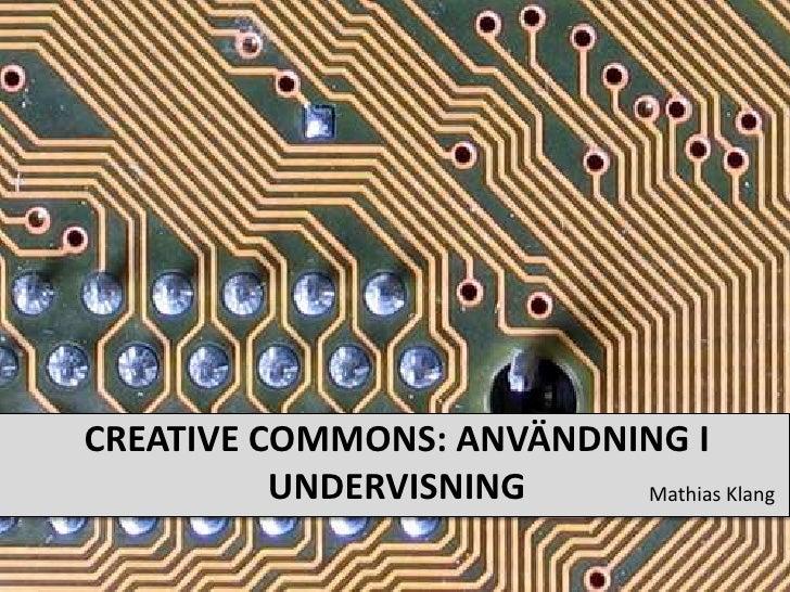 Creative Commons: Användning I undervisning<br />Mathias Klang<br />
