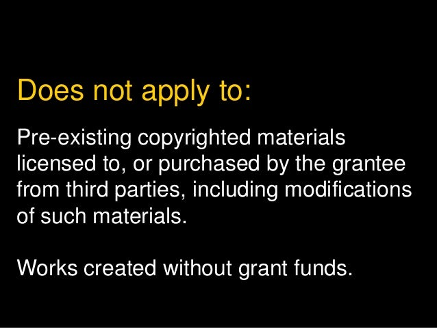 Does not apply to:  Pre-existing copyrighted materials  licensed to, or purchased by the grantee  from third parties, incl...
