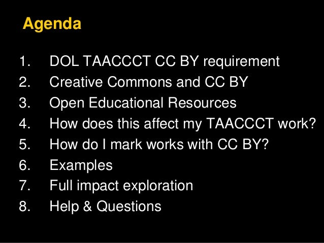 Agenda  1. DOL TAACCCT CC BY requirement  2. Creative Commons and CC BY  3. Open Educational Resources  4. How does this a...