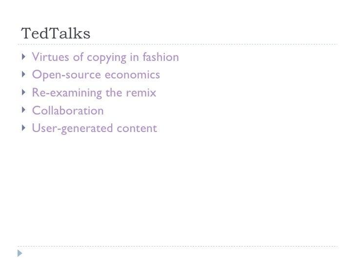 TedTalks <ul><li>Virtues of copying in fashion </li></ul><ul><li>Open-source economics </li></ul><ul><li>Re-examining the ...