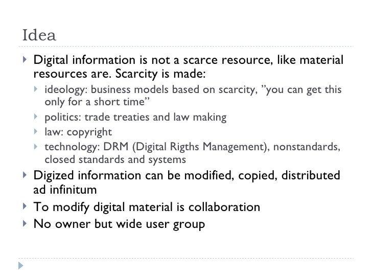 Idea <ul><li>Digital information is not a scarce resource, like material resources are. Scarcity is made: </li></ul><ul><u...