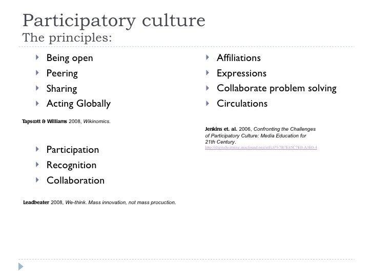 Participatory culture The principles: <ul><li>Being open </li></ul><ul><li>Peering </li></ul><ul><li>Sharing </li></ul><ul...