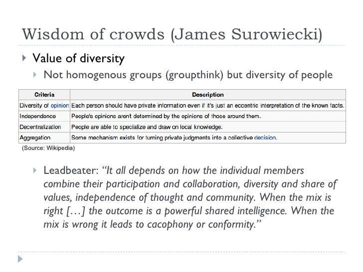 Wisdom of crowds (James Surowiecki) <ul><li>Value of diversity </li></ul><ul><ul><li>Not homogenous groups (groupthink) bu...