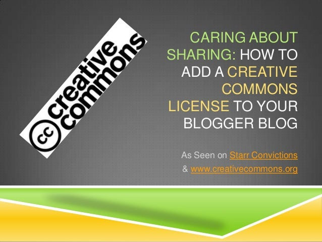 CARING ABOUTSHARING: HOW TOADD A CREATIVECOMMONSLICENSE TO YOURBLOGGER BLOGAs Seen on Starr Convictions& www.creativecommo...