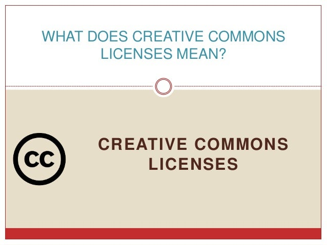 CREATIVE COMMONS LICENSES WHAT DOES CREATIVE COMMONS LICENSES MEAN?