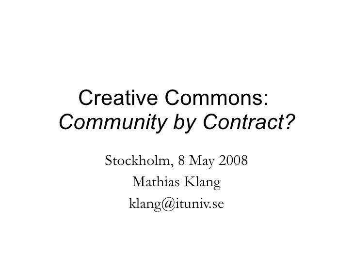 Creative Commons:  Community by Contract? Stockholm, 8 May 2008 Mathias Klang [email_address]
