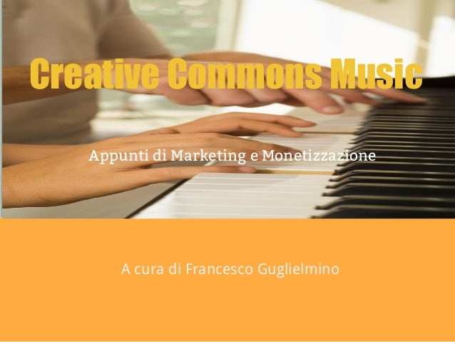 Creative Commons Music Appunti di Marketing e Monetizzazione A cura di Francesco Guglielmino