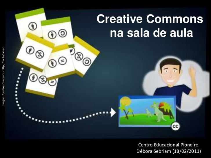 Creative Commons <br />na sala de aula<br />Imagem: CreativeCommons - http://ow.ly/3Ycmt<br />Centro Educacional Pioneiro<...