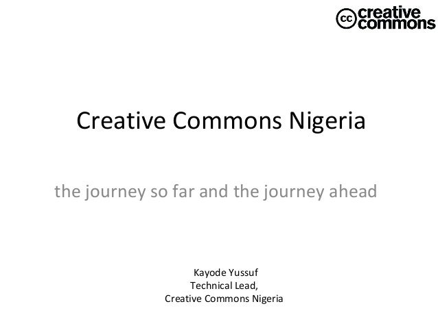 Creative Commons Nigeria the journey so far and the journey ahead  Kayode Yussuf Technical Lead, Creative Commons Nigeria