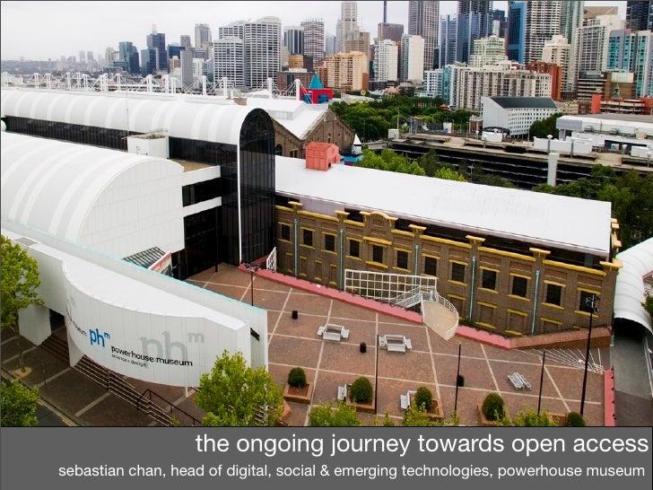 the ongoing journey towards open accesssebastian chan, head of digital, social & emerging technologies, powerhouse museum