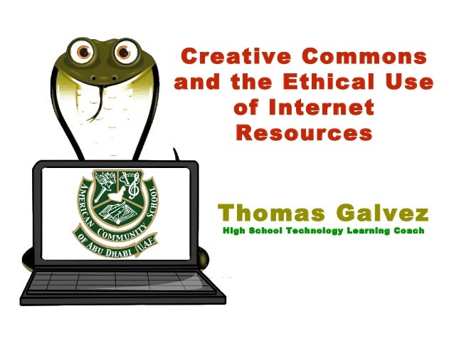 Creative Commons and the Ethical Use of Internet Resources Thomas Galvez High School Technology Learning Coach