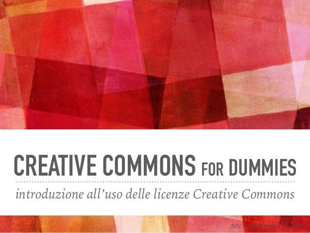 CREATIVE COMMONS FOR DUMMIES introduzione all'uso delle licenze Creative Commons avv. Leonardo M. Seri