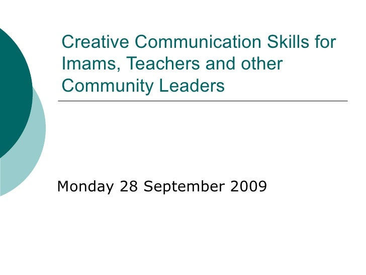 Creative Communication Skills for Imams, Teachers and other Community Leaders Monday 28 September 2009