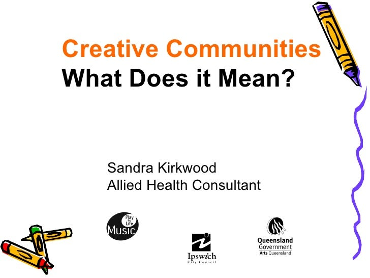 Creative Communities What Does it Mean? Sandra Kirkwood Allied Health Consultant