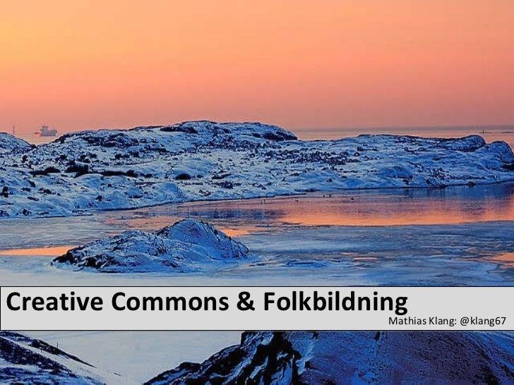Creative Commons & Folkbildning <ul><li>Mathias Klang: @klang67 </li></ul>