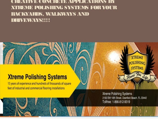 CREATIVE CONCRETE APPLICATIONS BYXTREME POLISHING SYSTEMS FOR YOURBACKYARDS, W   ALKWAYS ANDDRIVEW AYS!!!!